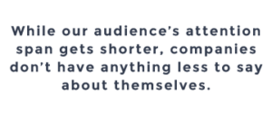 While our audience's attention span gets shorter, companies don't have anything less to say about themselves.
