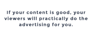 If your content is good, your viewers will practically do the advertising for you.